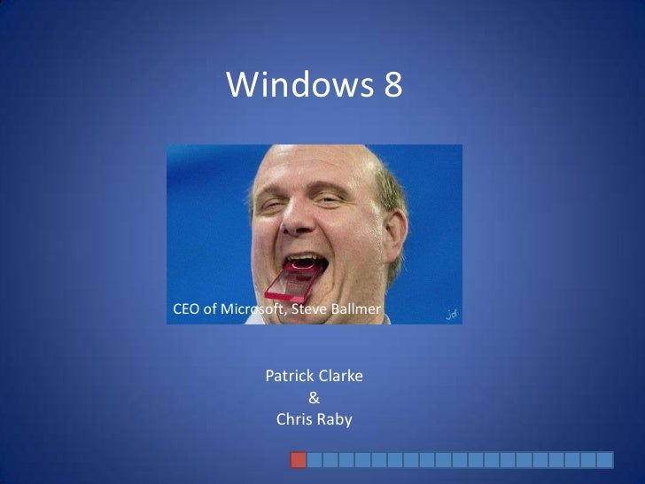 Windows 8CEO of Microsoft, Steve Ballmer             Patrick Clarke                   &              Chris Raby