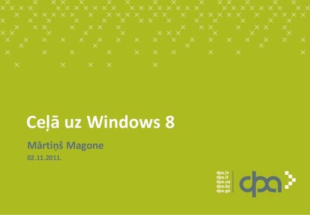 Ceļā uz Windows 8 Mārtiņš Magone 02.11.2011.