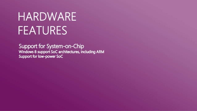 HARDWAREFEATURESSupport for System-on-ChipWindows 8 support SoC architectures, including ARMSupport for low-power SoC
