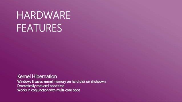 HARDWAREFEATURESKernel HibernationWindows 8 saves kernel memory on hard disk on shutdownDramatically reduced boot timeWork...