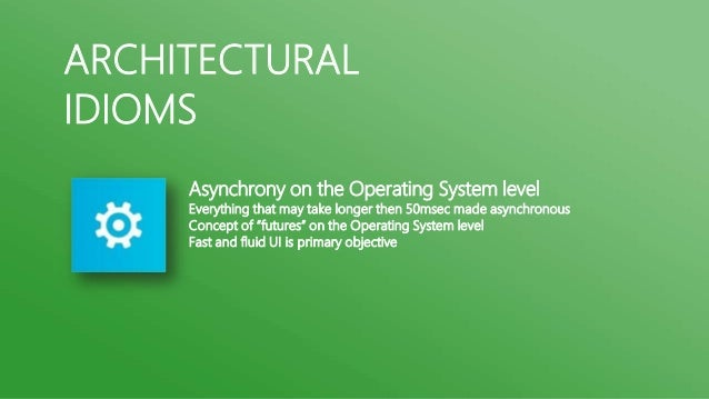 ARCHITECTURALIDIOMS     Asynchrony on the Operating System level     Everything that may take longer then 50msec made asyn...