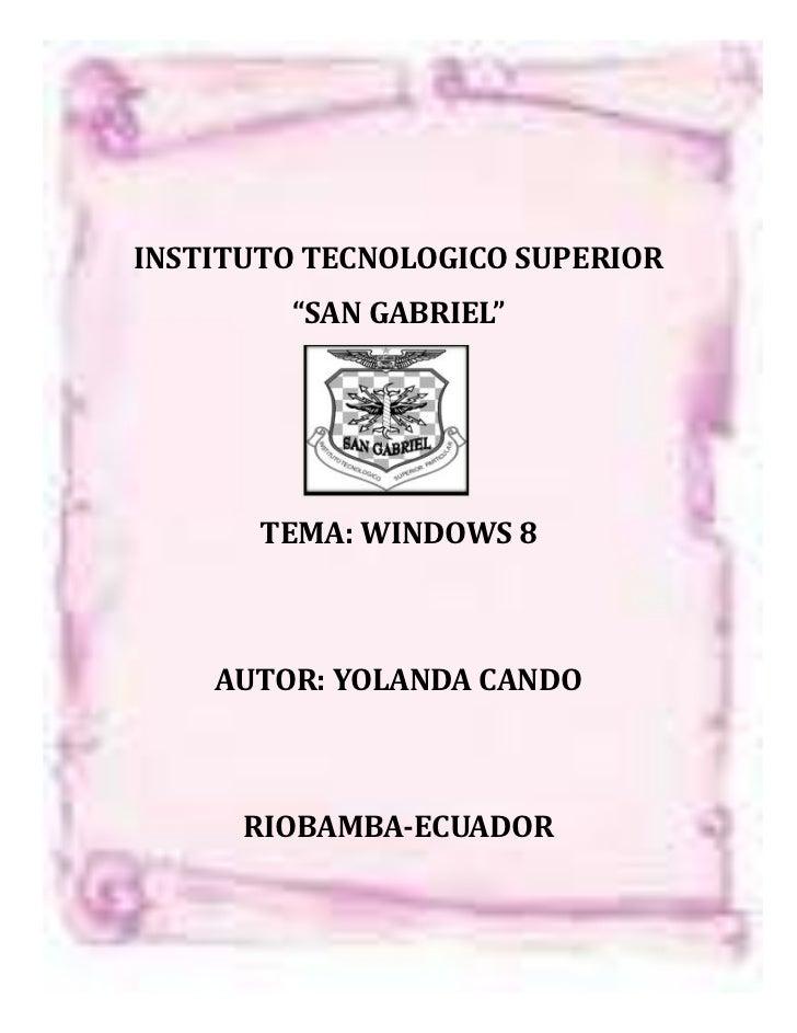 """INSTITUTO TECNOLOGICO SUPERIOR        """"SAN GABRIEL""""       TEMA: WINDOWS 8    AUTOR: YOLANDA CANDO      RIOBAMBA-ECUADOR"""
