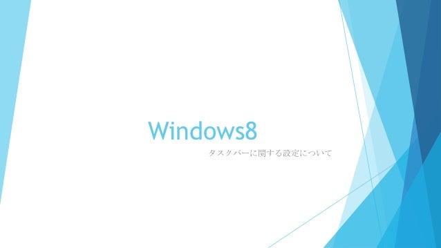 Windows8    タスクバーに関する設定について