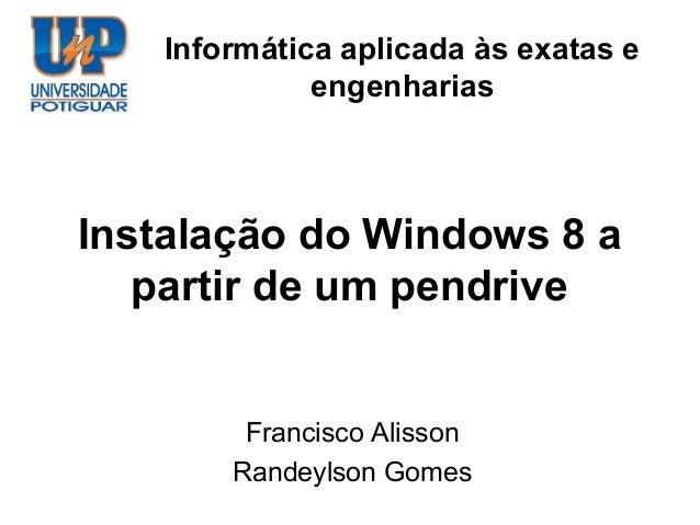 Informática aplicada às exatas e             engenhariasInstalação do Windows 8 a   partir de um pendrive        Francisco...