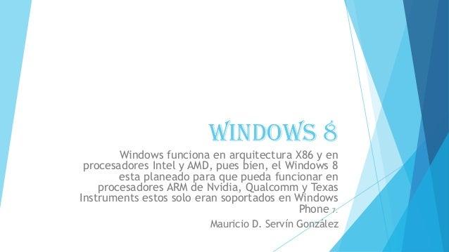 WINDOWS 8 Windows funciona en arquitectura X86 y en procesadores Intel y AMD, pues bien, el Windows 8 esta planeado para q...