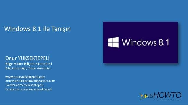 Windows 8.1 ile Tanışın  Onur YÜKSEKTEPELİ Bilge Adam Bilişim Hizmetleri Bilgi Güvenliği / Proje Yöneticisi www.onuryuksek...