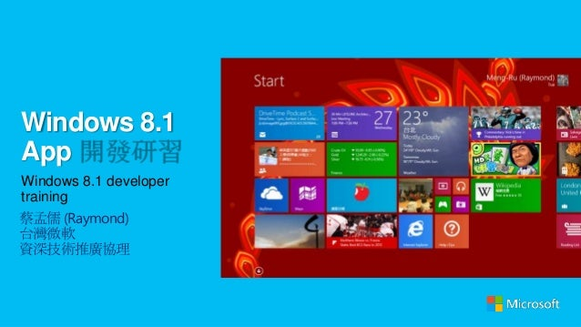 Windows 8.1 App Windows 8.1 developer training 蔡孟儒 (Raymond) 台灣微軟 資深技術推廣協理