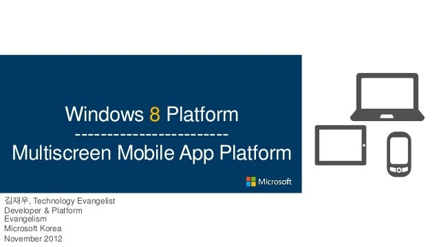 Windows 8 Platform        ------------------------ Multiscreen Mobile App Platform김재우, Technology EvangelistDeveloper & Pl...