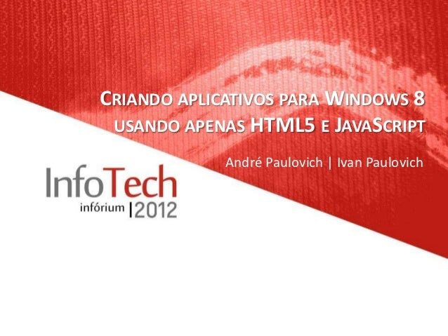 CRIANDO APLICATIVOS PARA WINDOWS 8 USANDO APENAS HTML5 E JAVASCRIPT             André Paulovich | Ivan Paulovich