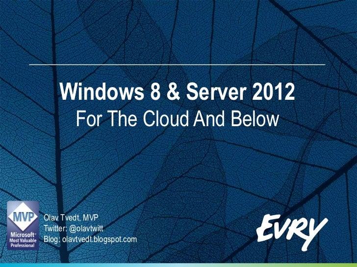 Windows 8 & Server 2012         For The Cloud And BelowOlav Tvedt, MVPTwitter: @olavtwittBlog: olavtvedt.blogspot.com