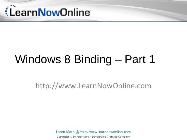 Windows 8 Binding – Part 1   http://www.LearnNowOnline.com        Learn More @ http://www.learnnowonline.com        Copyri...