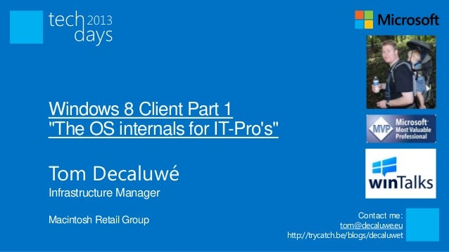 "Windows 8 Client Part 1""The OS internals for IT-Pros""Tom DecaluwéInfrastructure Manager                                   ..."