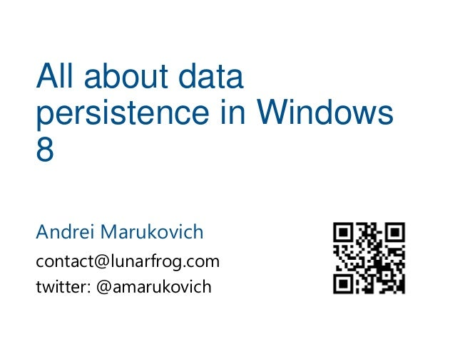 All about datapersistence in Windows8Andrei Marukovichcontact@lunarfrog.comtwitter: @amarukovich