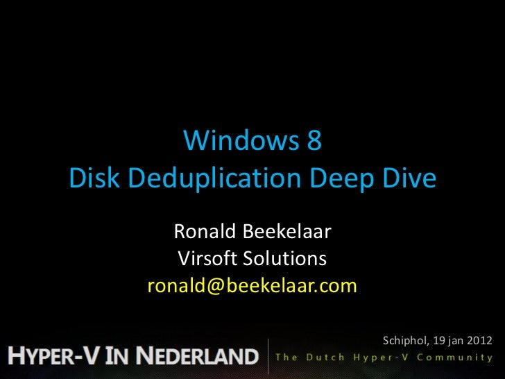 Windows 8Disk Deduplication Deep Dive         Ronald Beekelaar         Virsoft Solutions      ronald@beekelaar.com        ...