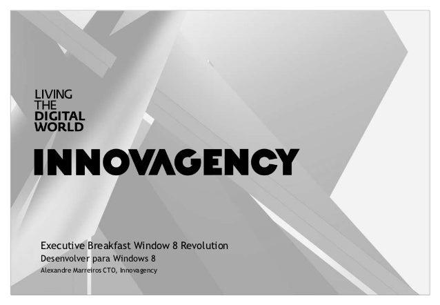 Executive Breakfast Window 8 RevolutionDesenvolver para Windows 8Alexandre Marreiros CTO, Innovagency