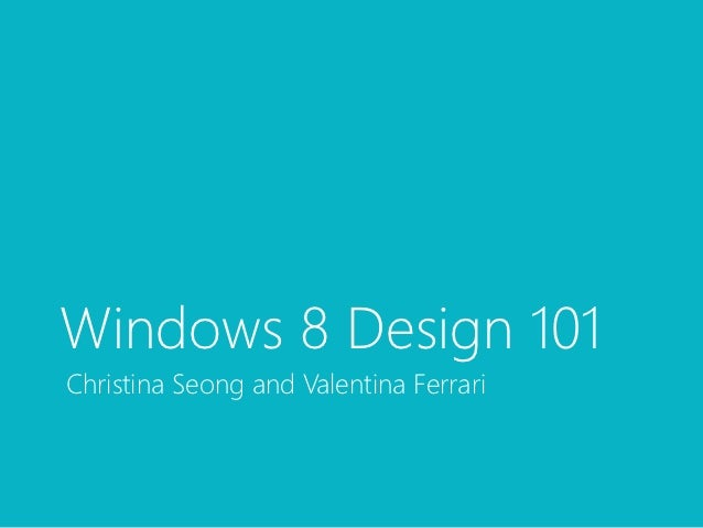 Windows 8 Design 101Christina Seong and Valentina Ferrari
