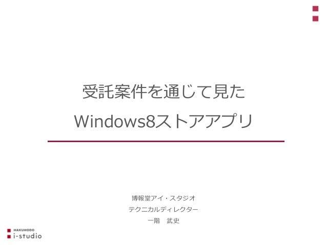 博報堂アイ・スタジオ テクニカルディレクター 一階 武史 受託案件を通じて見た Windows8ストアアプリ