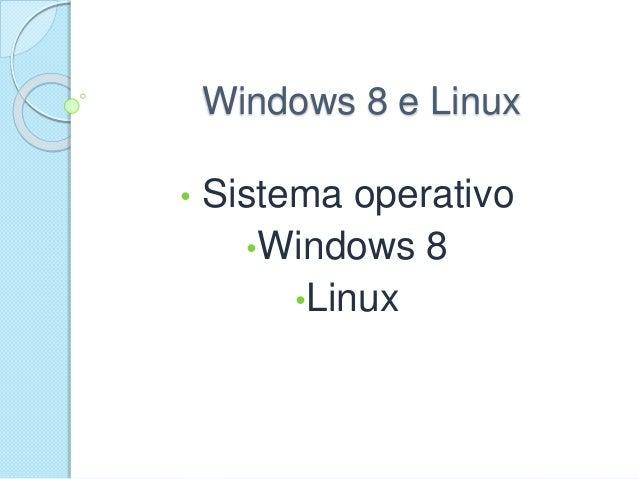 Windows 8 e Linux • Sistema operativo •Windows 8 •Linux