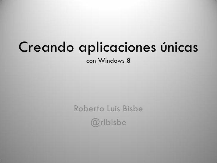 Creando aplicaciones únicas           con Windows 8        Roberto Luis Bisbe           @rlbisbe