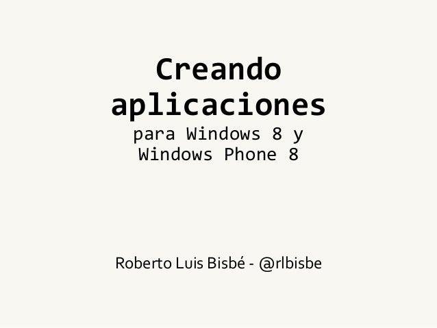 Creandoaplicacionespara Windows 8 yWindows Phone 8Roberto Luis Bisbé - @rlbisbe