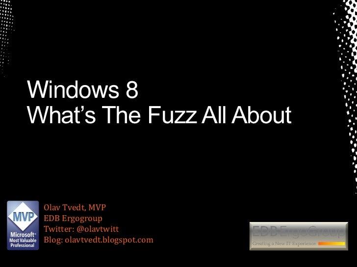 Windows 8What's The Fuzz All About Olav Tvedt, MVP EDB Ergogroup Twitter: @olavtwitt Blog: olavtvedt.blogspot.com