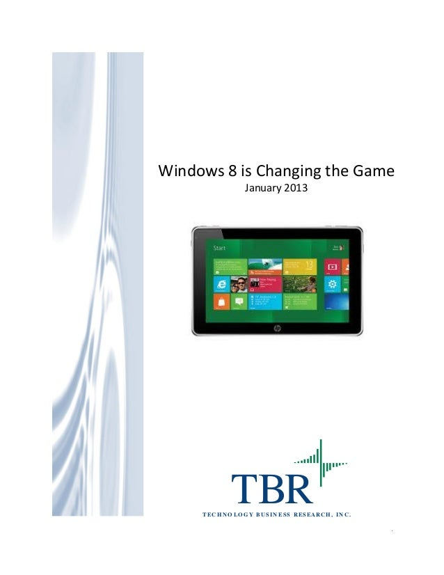 Windows 8 is Changing the Game January 2013  TBR  T E C H N O L O G Y B U S I N E S S R ES E AR C H , I N C .  1  Windows ...