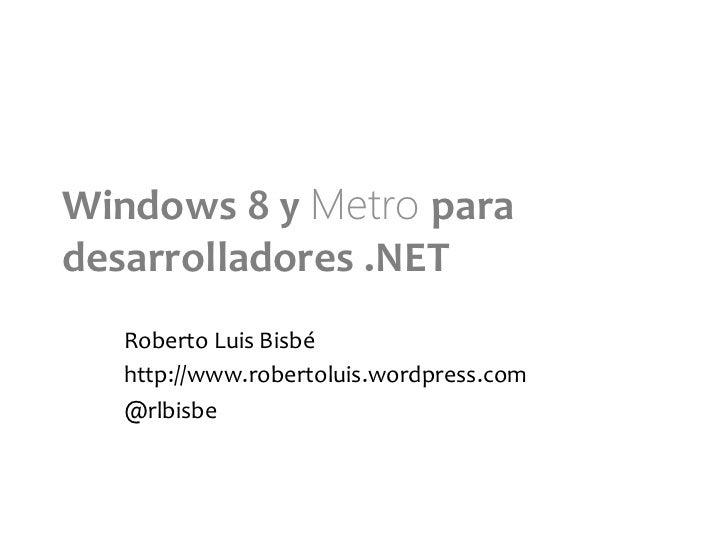 Windows 8 y Metro para desarrolladores .NET     Roberto Luis Bisbé     http://www.robertoluis.wordpress....