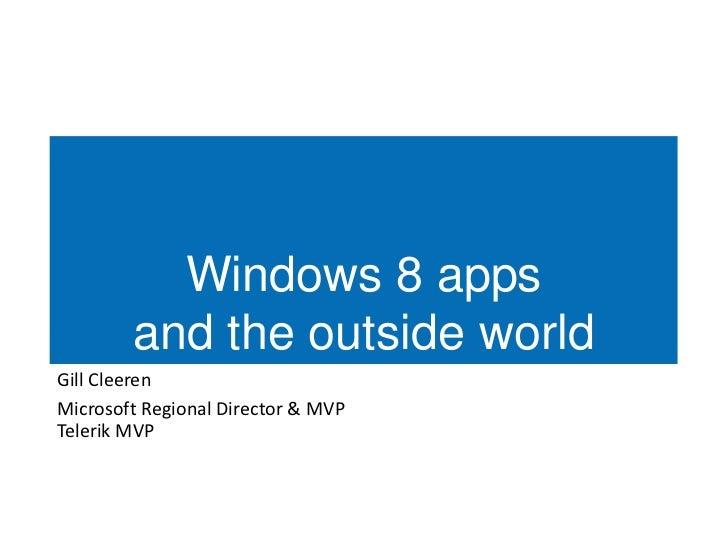 Windows 8 apps        and the outside worldGill CleerenMicrosoft Regional Director & MVPTelerik MVP