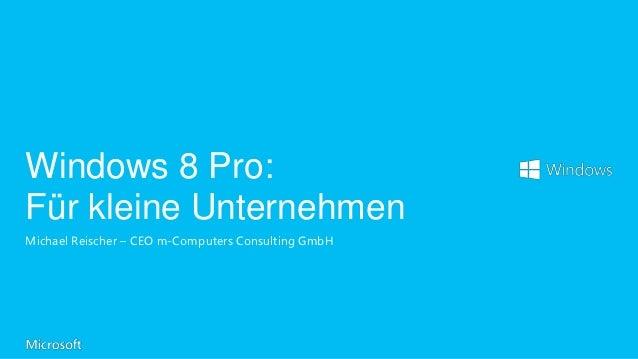 Windows 8 Pro:Für kleine UnternehmenMichael Reischer – CEO m-Computers Consulting GmbH