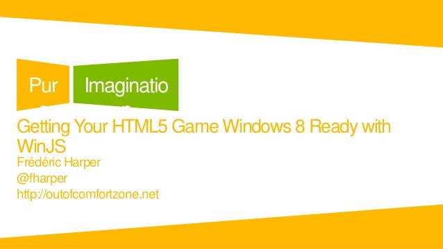 Pur       Imaginatio   e            nGetting Your HTML5 Game Windows 8 Ready withWinJSFrédéric Harper@fharperhttp://outofc...