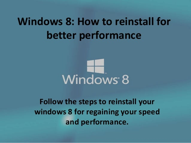 Windows 8: How to reinstall for better performance Follow the steps to reinstall your windows 8 for regaining your speed a...