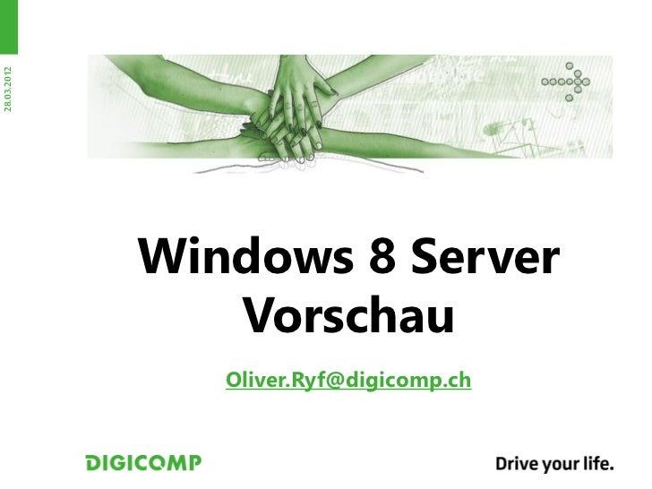 28.03.2012             Windows 8 Server                Vorschau                Oliver.Ryf@digicomp.ch