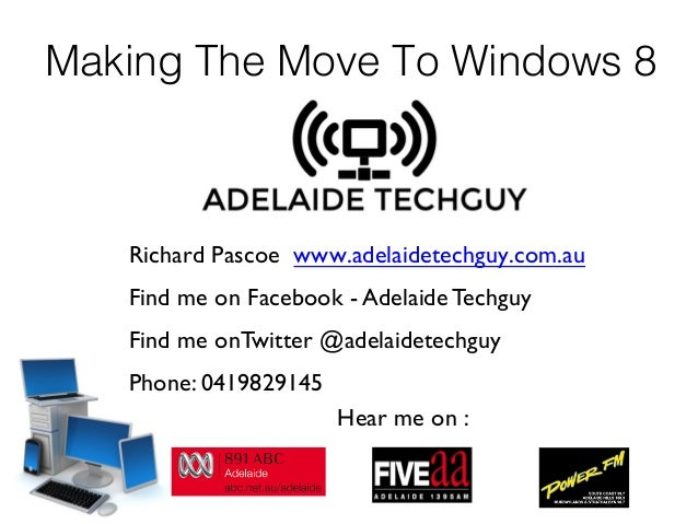 Making The Move To Windows 8 Richard Pascoe www.adelaidetechguy.com.au  Find me on Facebook - Adelaide Techguy Find me on...