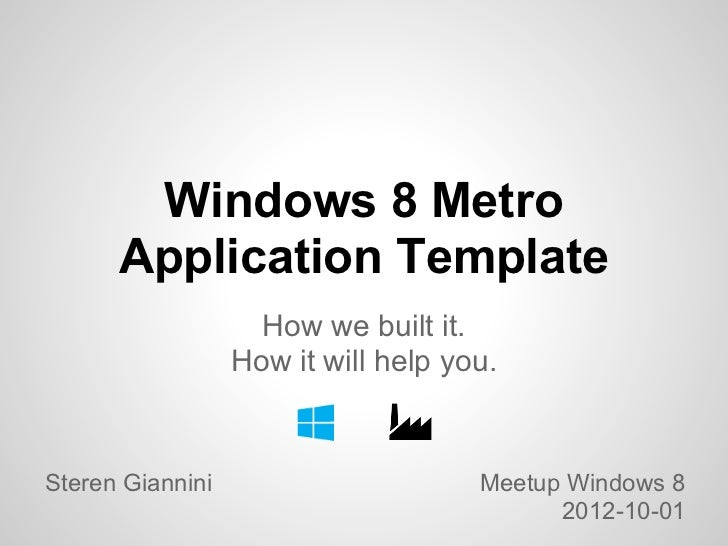 Windows 8 Metro      Application Template                    How we built it.                  How it will help you.Steren...
