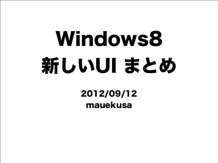 Windows8新しいUI まとめ  2012/09/12   mauekusa