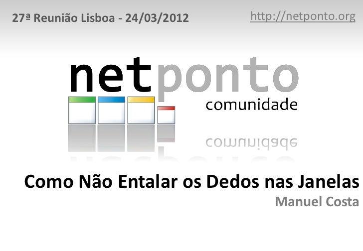 27ª Reunião Lisboa - 24/03/2012   http://netponto.org  Como Não Entalar os Dedos nas Janelas                              ...