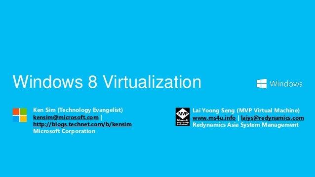Windows 8 Virtualization  Ken Sim (Technology Evangelist)     Lai Yoong Seng (MVP Virtual Machine)  kensim@microsoft.com  ...