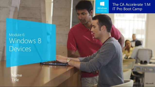 Module 6: Windows 8 Devices Name Title The CA Accelerate 1:M IT Pro Boot Camp