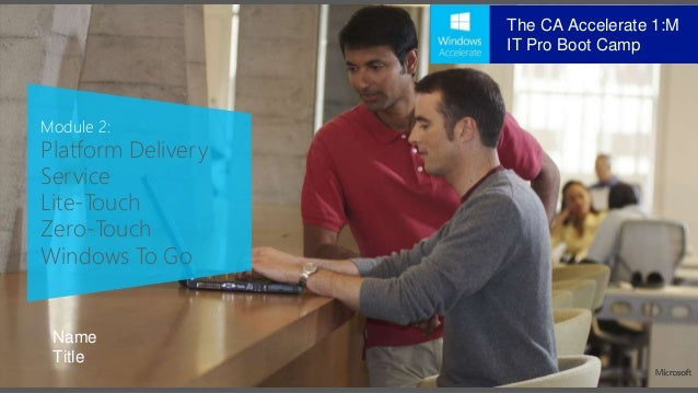 Module 2: Platform Delivery Service Lite-Touch Zero-Touch Windows To Go Name Title The CA Accelerate 1:M IT Pro Boot Camp