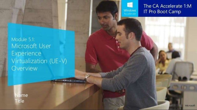 Module 5.1: Microsoft User Experience Virtualization (UE-V) Overview Name Title The CA Accelerate 1:M IT Pro Boot Camp