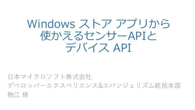 Windowsストアアプリから 使かえるセンサーAPIと デバイスAPI  日本マイクロソフト株式会社  デベロッパーエクスペリエンス&エバンジェリズム統括本部  物江修