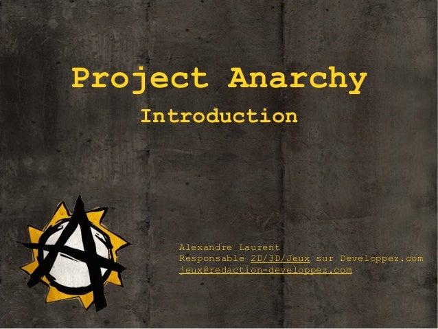 Project Anarchy Introduction  Alexandre Laurent Responsable 2D/3D/Jeux sur Developpez.com jeux@redaction-developpez.com