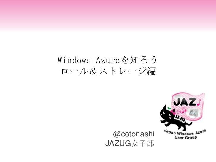 Windows Azureを知ろうロール&ストレージ編          @cotonashi        JAZUG女子部