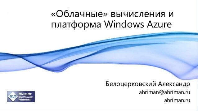 «Облачные» вычисления иплатформа Windows Azure          Белоцерковский Александр                   ahriman@ahriman.ru     ...