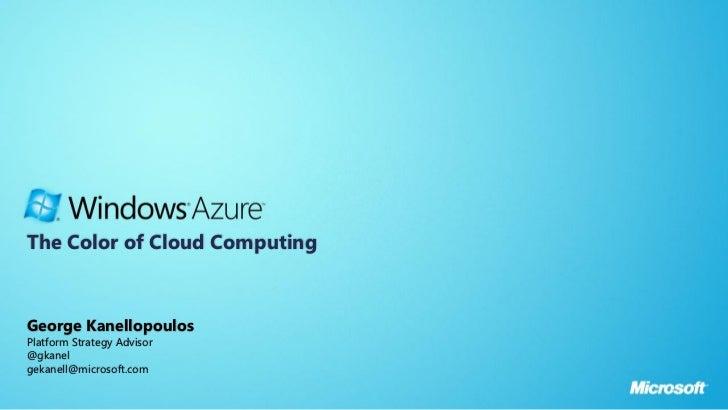 The Color of Cloud ComputingGeorge KanellopoulosPlatform Strategy Advisor@gkanelgekanell@microsoft.com