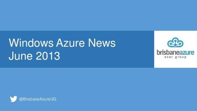 Windows Azure NewsJune 2013@BrisbaneAzureUG