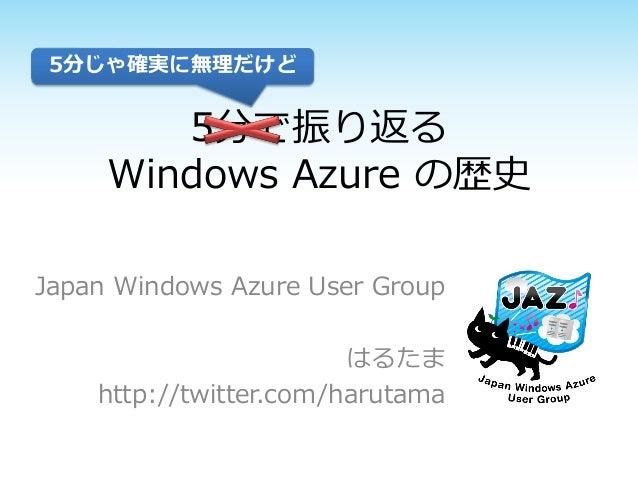 5分じゃ確実に無理だけど  5分で振り返る Windows Azure の歴史 Japan Windows Azure User Group はるたま http://twitter.com/harutama