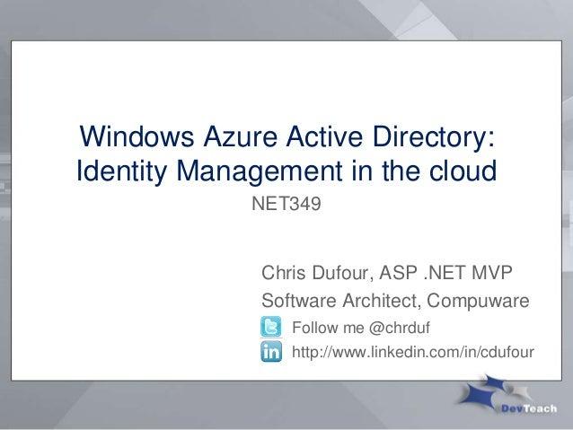 Windows Azure Active Directory:Identity Management in the cloudChris Dufour, ASP .NET MVPSoftware Architect, CompuwareFoll...