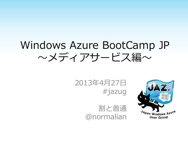 Windows Azure BootCamp JP~メディアサービス編~2013年4月27日#jazug割と普通@normalian