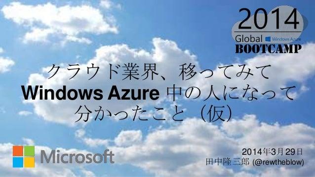 2014年3月29日 田中隆三郎 (@rewtheblow) クラウド業界、移ってみて Windows Azure 中の人になって 分かったこと(仮)